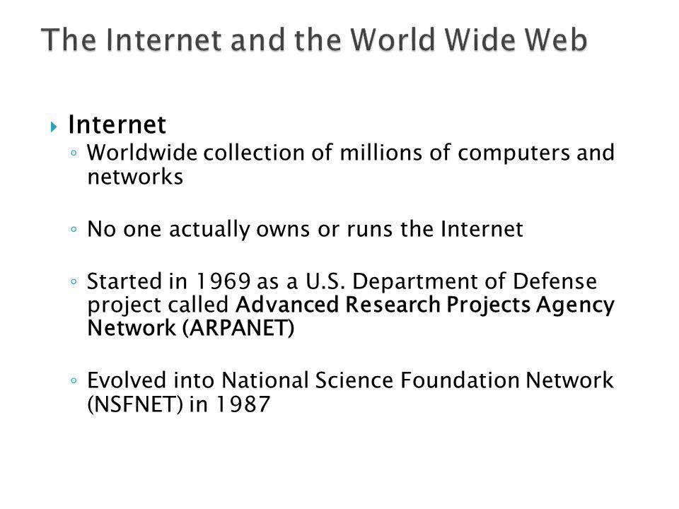 Internet Worldwide collection of millions of computers and networks No one actually owns or runs the Internet Started in 1969 as a U.S. Department of