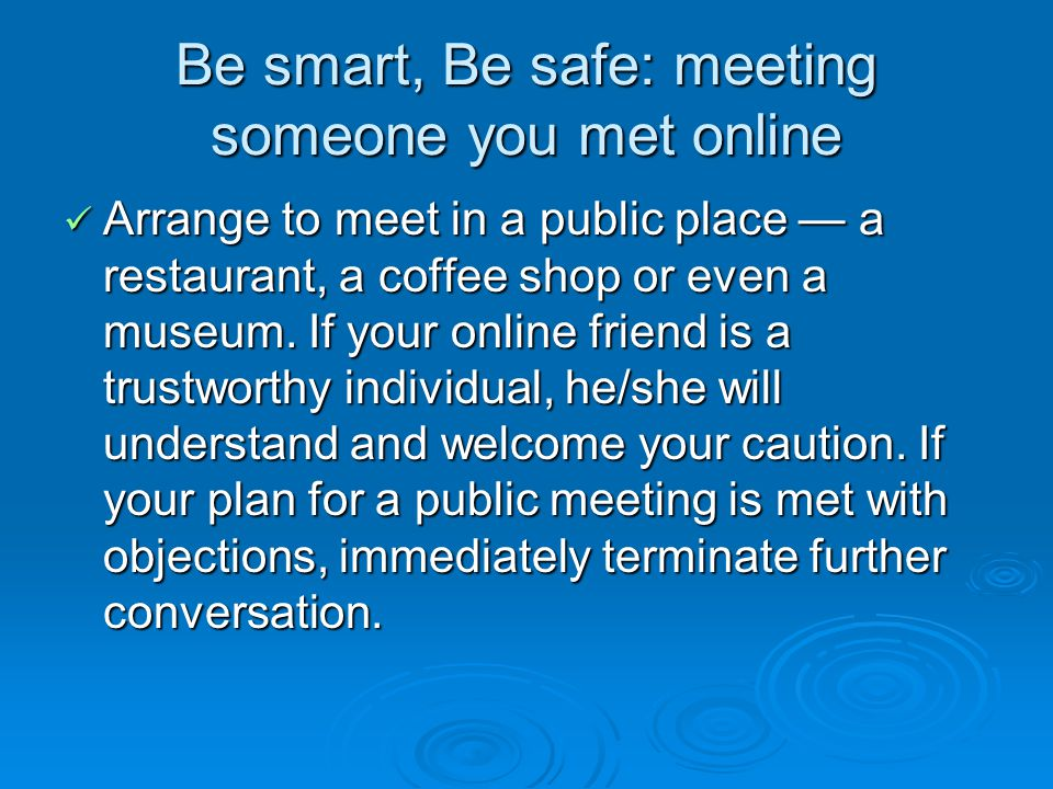Be smart, Be safe: meeting someone you met online Arrange to meet in a public place a restaurant, a coffee shop or even a museum.