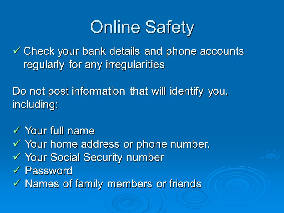 Online Safety Check your bank details and phone accounts regularly for any irregularities Check your bank details and phone accounts regularly for any irregularities Do not post information that will identify you, including: Your full name Your full name Your home address or phone number.