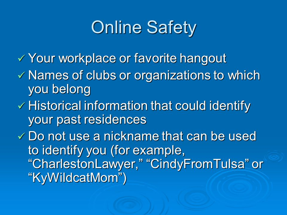 Online Safety Your workplace or favorite hangout Your workplace or favorite hangout Names of clubs or organizations to which you belong Names of clubs or organizations to which you belong Historical information that could identify your past residences Historical information that could identify your past residences Do not use a nickname that can be used to identify you (for example, CharlestonLawyer, CindyFromTulsa or KyWildcatMom) Do not use a nickname that can be used to identify you (for example, CharlestonLawyer, CindyFromTulsa or KyWildcatMom)