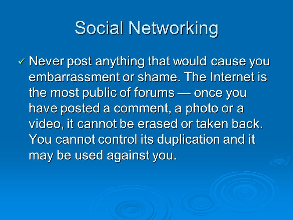 Social Networking Never post anything that would cause you embarrassment or shame.