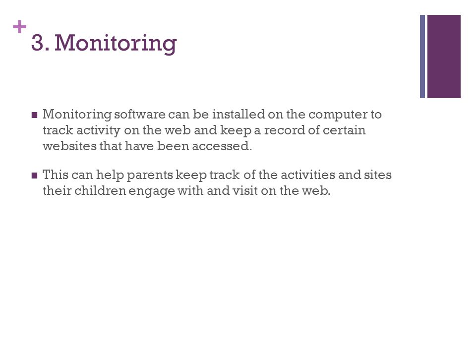+ 3. Monitoring Monitoring software can be installed on the computer to track activity on the web and keep a record of certain websites that have been