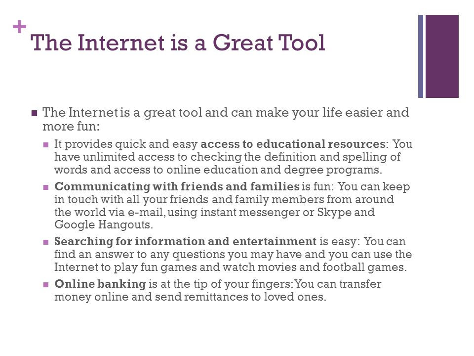 + The Internet is a Great Tool The Internet is a great tool and can make your life easier and more fun: It provides quick and easy access to educational resources: You have unlimited access to checking the definition and spelling of words and access to online education and degree programs.