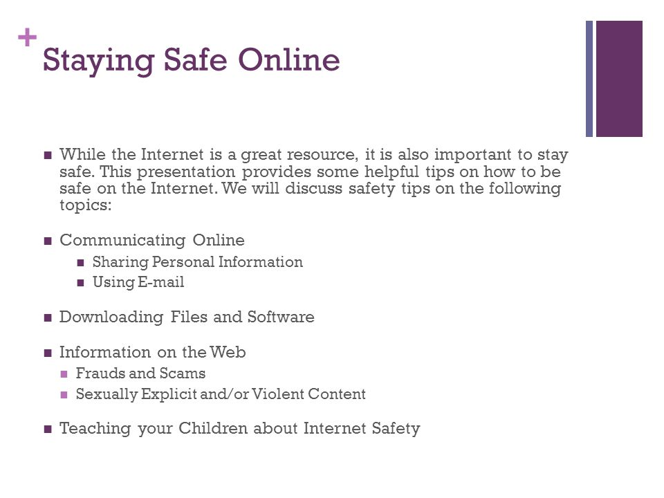 + Staying Safe Online While the Internet is a great resource, it is also important to stay safe.