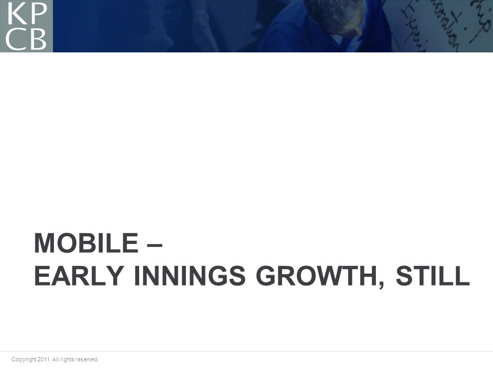 Copyright 2011. All rights reserved. MOBILE – EARLY INNINGS GROWTH, STILL