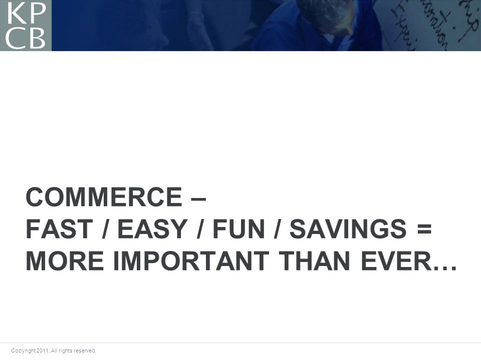 Copyright 2011. All rights reserved. COMMERCE – FAST / EASY / FUN / SAVINGS = MORE IMPORTANT THAN EVER…