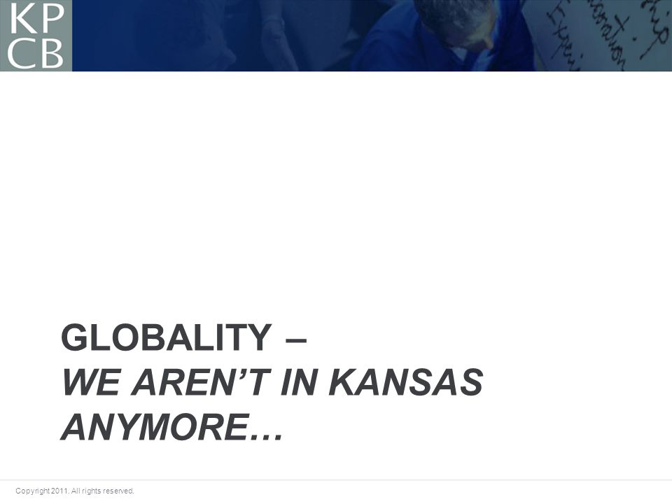 Copyright 2011. All rights reserved. GLOBALITY – WE ARENT IN KANSAS ANYMORE…