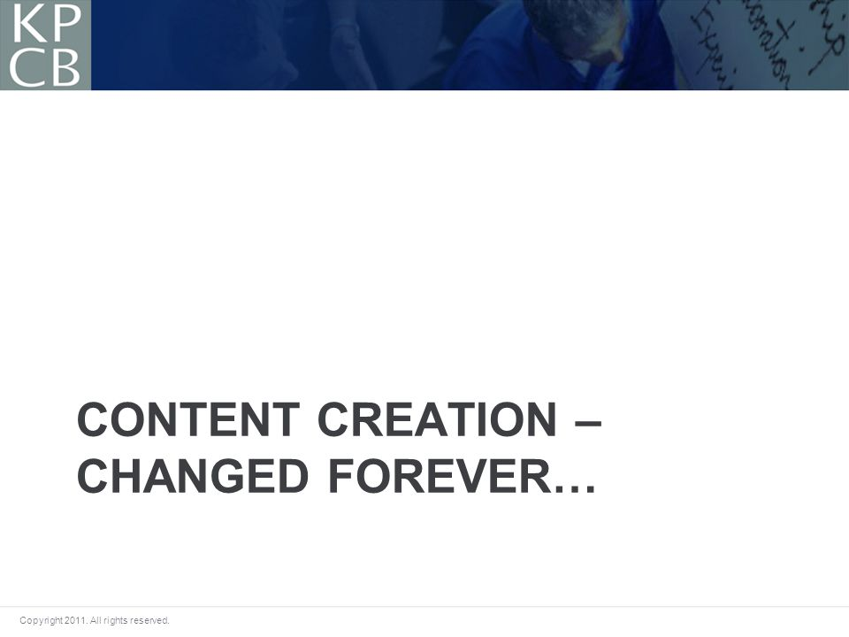 Copyright 2011. All rights reserved. CONTENT CREATION – CHANGED FOREVER…
