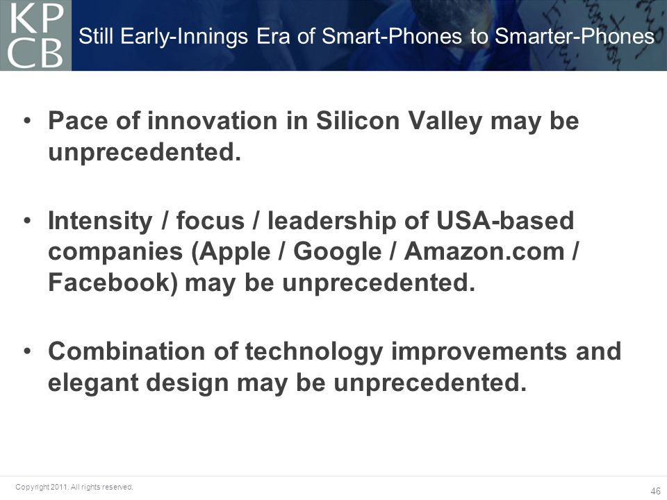 46 Copyright 2011.All rights reserved. Pace of innovation in Silicon Valley may be unprecedented.