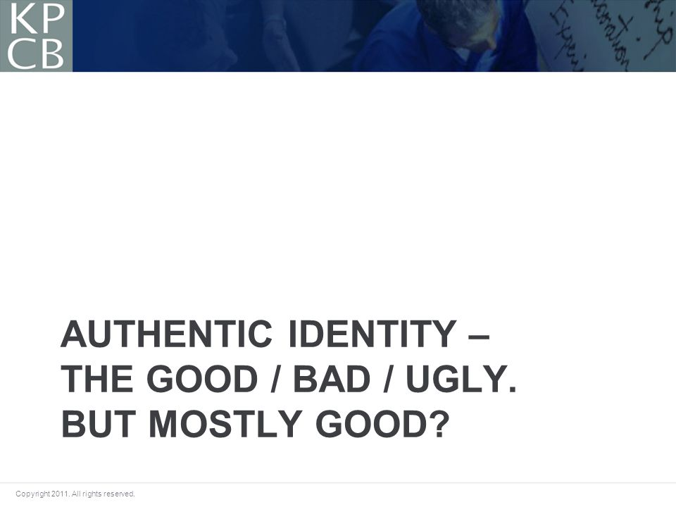 Copyright 2011. All rights reserved. AUTHENTIC IDENTITY – THE GOOD / BAD / UGLY. BUT MOSTLY GOOD?