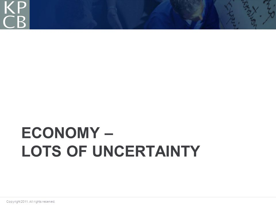 Copyright 2011. All rights reserved. ECONOMY – LOTS OF UNCERTAINTY