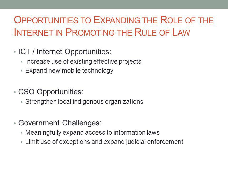 O PPORTUNITIES TO E XPANDING THE R OLE OF THE I NTERNET IN P ROMOTING THE R ULE OF L AW ICT / Internet Opportunities: Increase use of existing effective projects Expand new mobile technology CSO Opportunities: Strengthen local indigenous organizations Government Challenges: Meaningfully expand access to information laws Limit use of exceptions and expand judicial enforcement