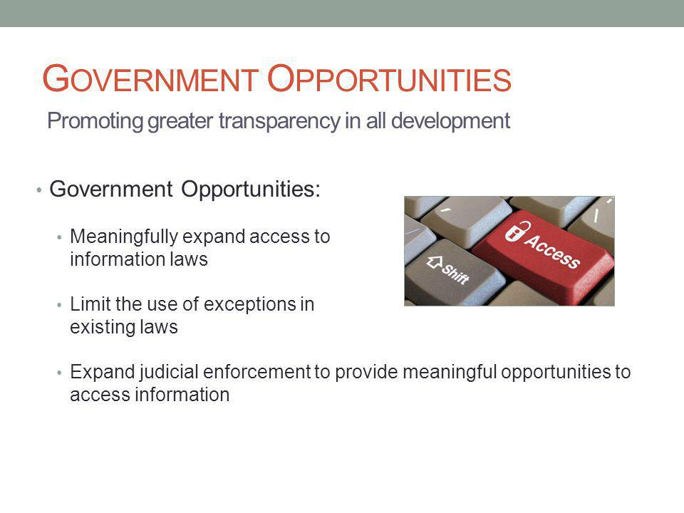 G OVERNMENT O PPORTUNITIES Government Opportunities: Meaningfully expand access to information laws Limit the use of exceptions in existing laws Expan