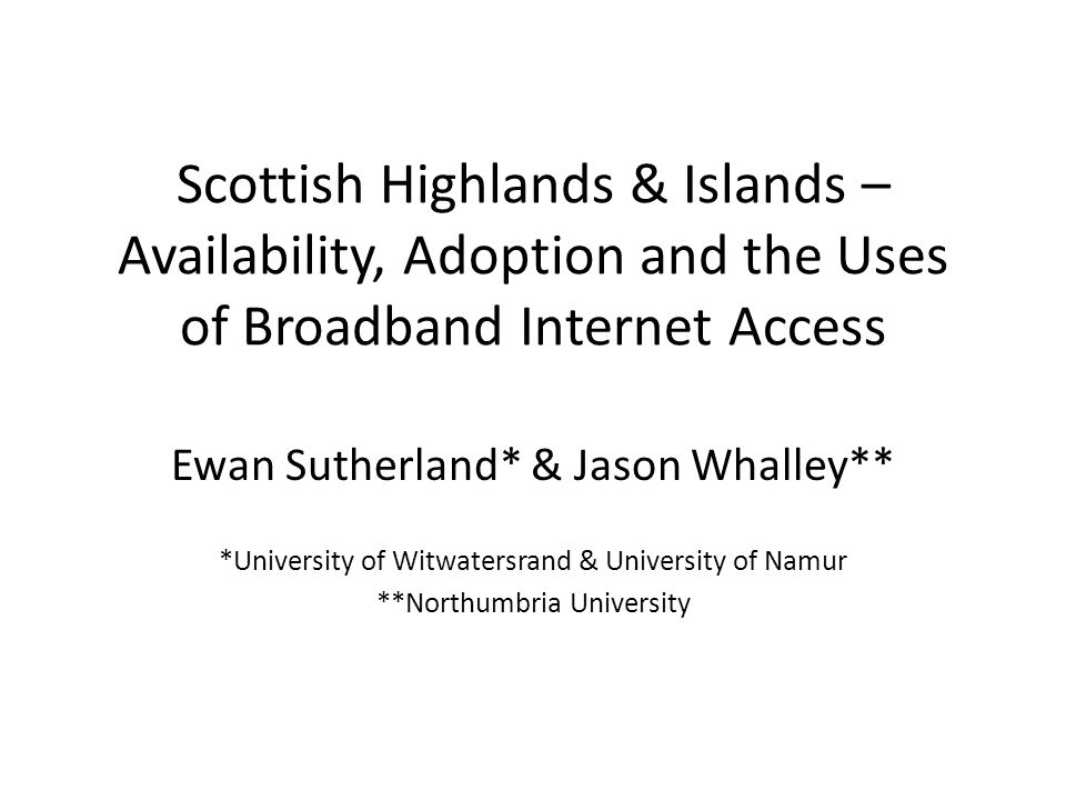 Scottish Highlands & Islands – Availability, Adoption and the Uses of Broadband Internet Access Ewan Sutherland* & Jason Whalley** *University of Witwatersrand & University of Namur **Northumbria University