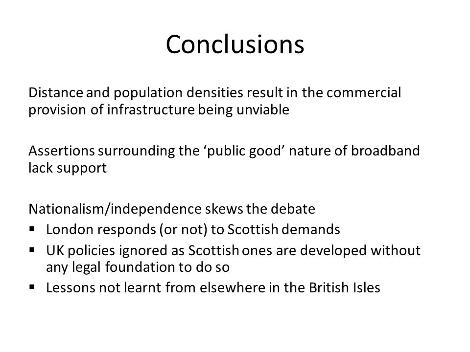 Conclusions Distance and population densities result in the commercial provision of infrastructure being unviable Assertions surrounding the public good nature of broadband lack support Nationalism/independence skews the debate London responds (or not) to Scottish demands UK policies ignored as Scottish ones are developed without any legal foundation to do so Lessons not learnt from elsewhere in the British Isles