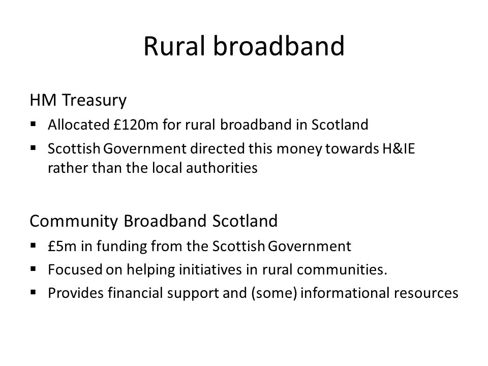 Rural broadband HM Treasury Allocated £120m for rural broadband in Scotland Scottish Government directed this money towards H&IE rather than the local authorities Community Broadband Scotland £5m in funding from the Scottish Government Focused on helping initiatives in rural communities.