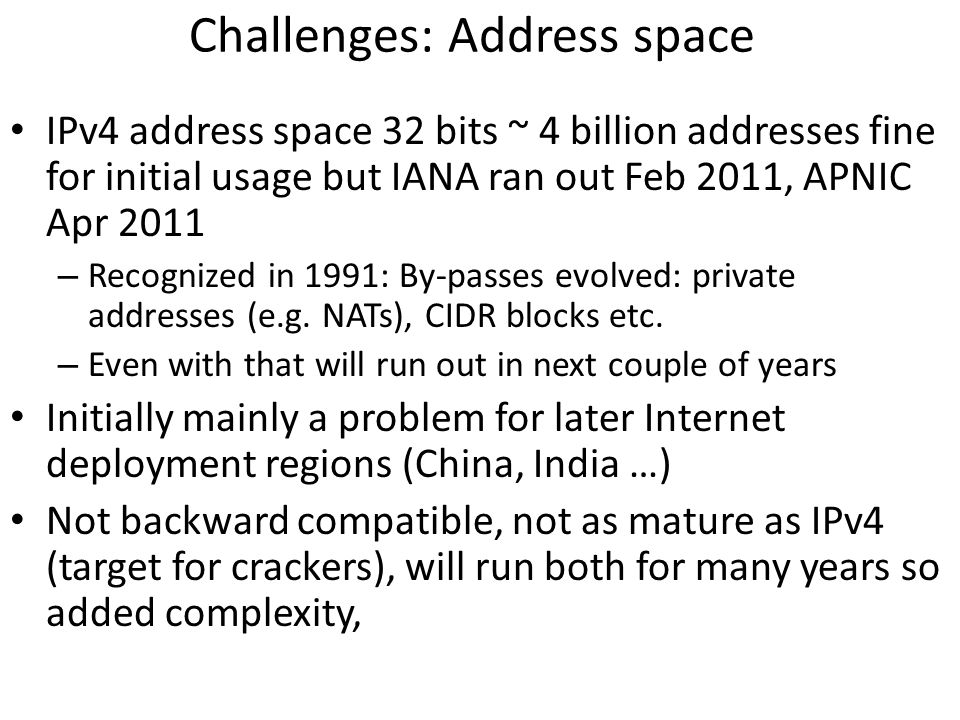 Challenges: Address space IPv4 address space 32 bits ~ 4 billion addresses fine for initial usage but IANA ran out Feb 2011, APNIC Apr 2011 – Recogniz