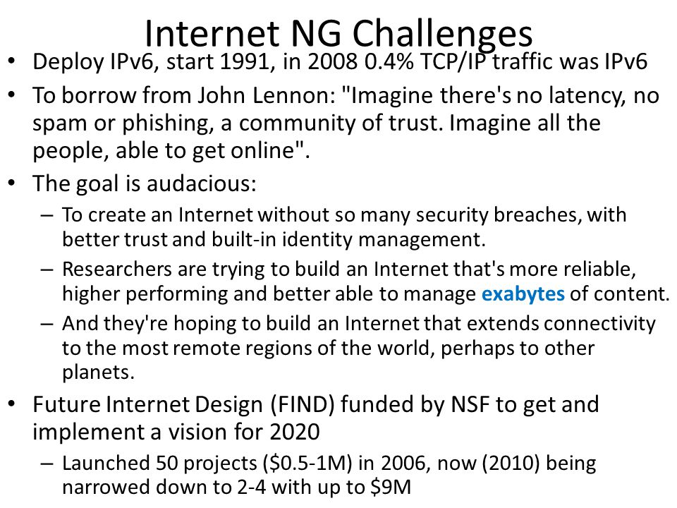 Internet NG Challenges Deploy IPv6, start 1991, in 2008 0.4% TCP/IP traffic was IPv6 To borrow from John Lennon: