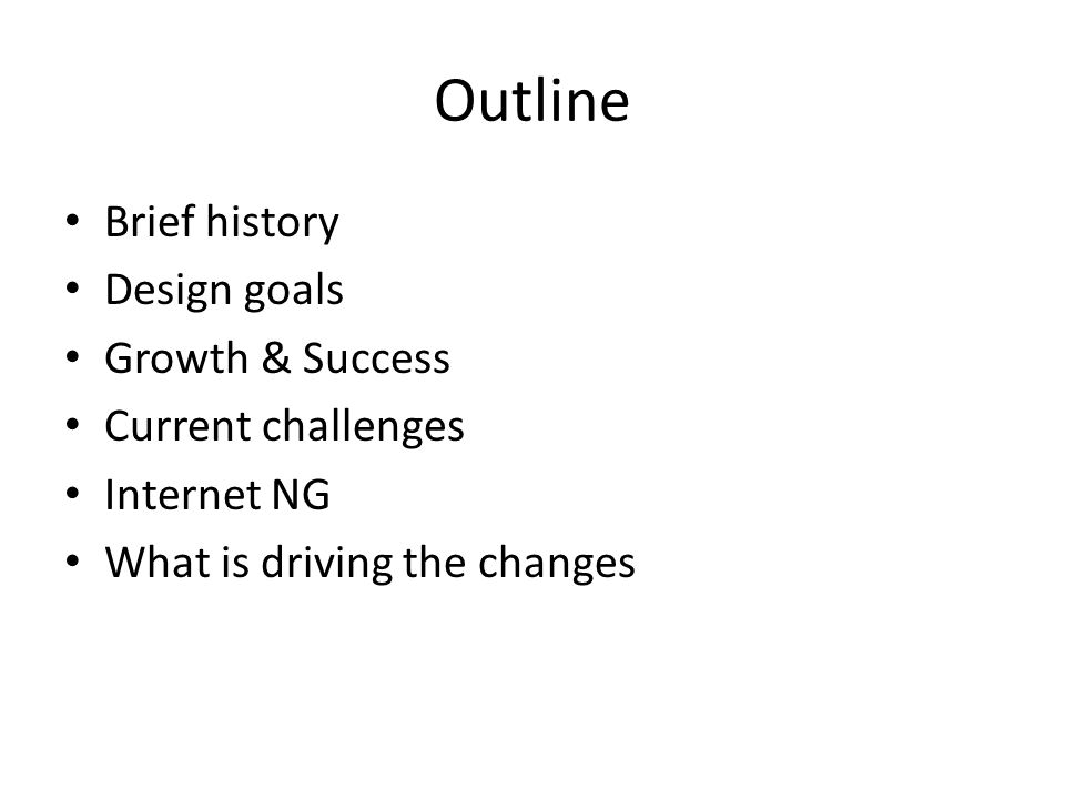 Outline Brief history Design goals Growth & Success Current challenges Internet NG What is driving the changes