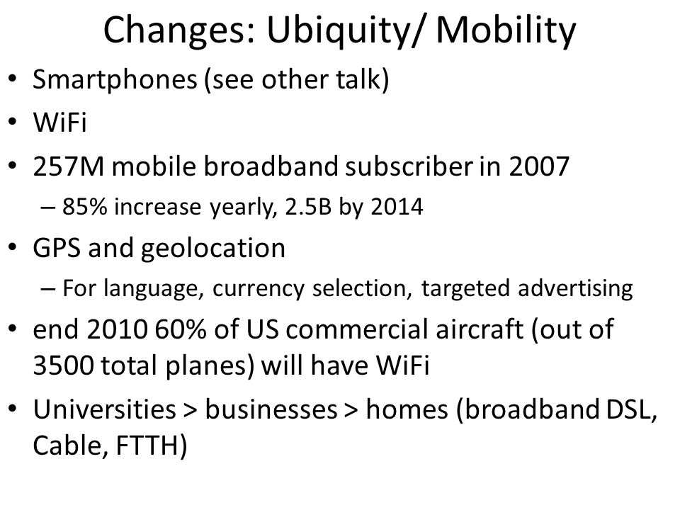 Changes: Ubiquity/ Mobility Smartphones (see other talk) WiFi 257M mobile broadband subscriber in 2007 – 85% increase yearly, 2.5B by 2014 GPS and geo