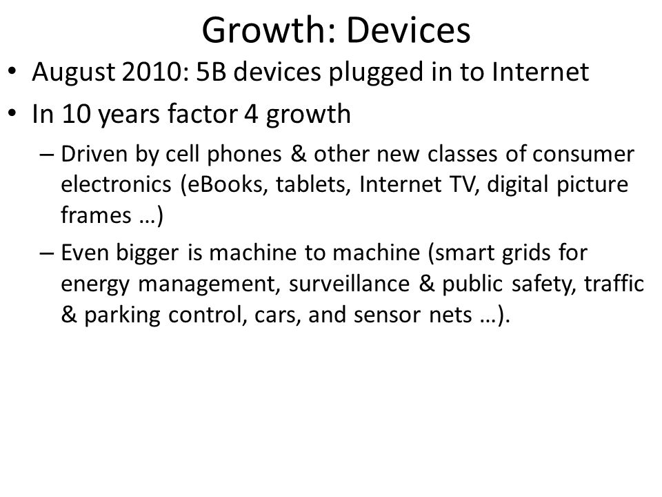 Growth: Devices August 2010: 5B devices plugged in to Internet In 10 years factor 4 growth – Driven by cell phones & other new classes of consumer ele