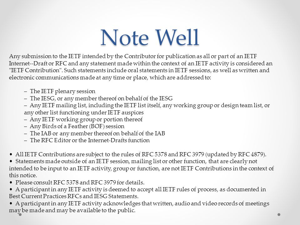 Note Well Any submission to the IETF intended by the Contributor for publication as all or part of an IETF Internet-Draft or RFC and any statement made within the context of an IETF activity is considered an IETF Contribution .