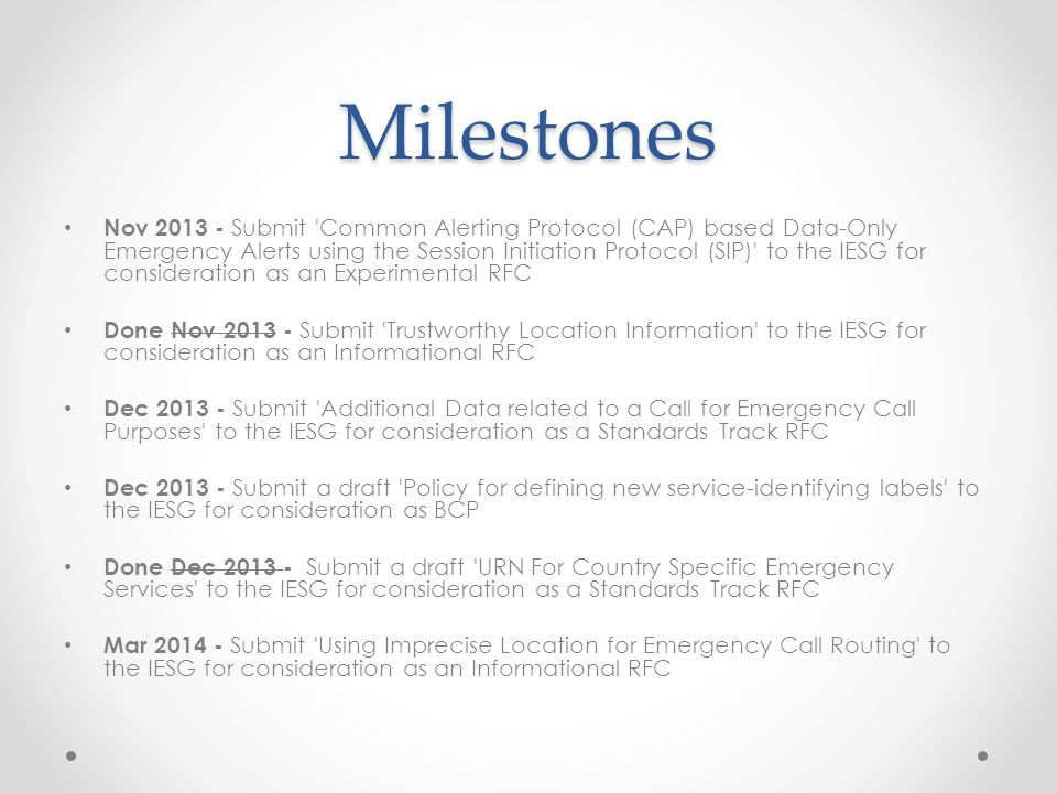 Milestones Nov 2013 - Submit Common Alerting Protocol (CAP) based Data-Only Emergency Alerts using the Session Initiation Protocol (SIP) to the IESG for consideration as an Experimental RFC Done Nov 2013 - Submit Trustworthy Location Information to the IESG for consideration as an Informational RFC Dec 2013 - Submit Additional Data related to a Call for Emergency Call Purposes to the IESG for consideration as a Standards Track RFC Dec 2013 - Submit a draft Policy for defining new service-identifying labels to the IESG for consideration as BCP Done Dec 2013 - Submit a draft URN For Country Specific Emergency Services to the IESG for consideration as a Standards Track RFC Mar 2014 - Submit Using Imprecise Location for Emergency Call Routing to the IESG for consideration as an Informational RFC