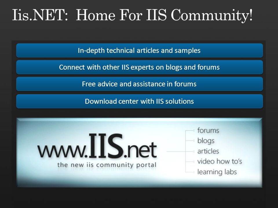 In-depth technical articles and samples Connect with other IIS experts on blogs and forums Free advice and assistance in forums Download center with IIS solutions