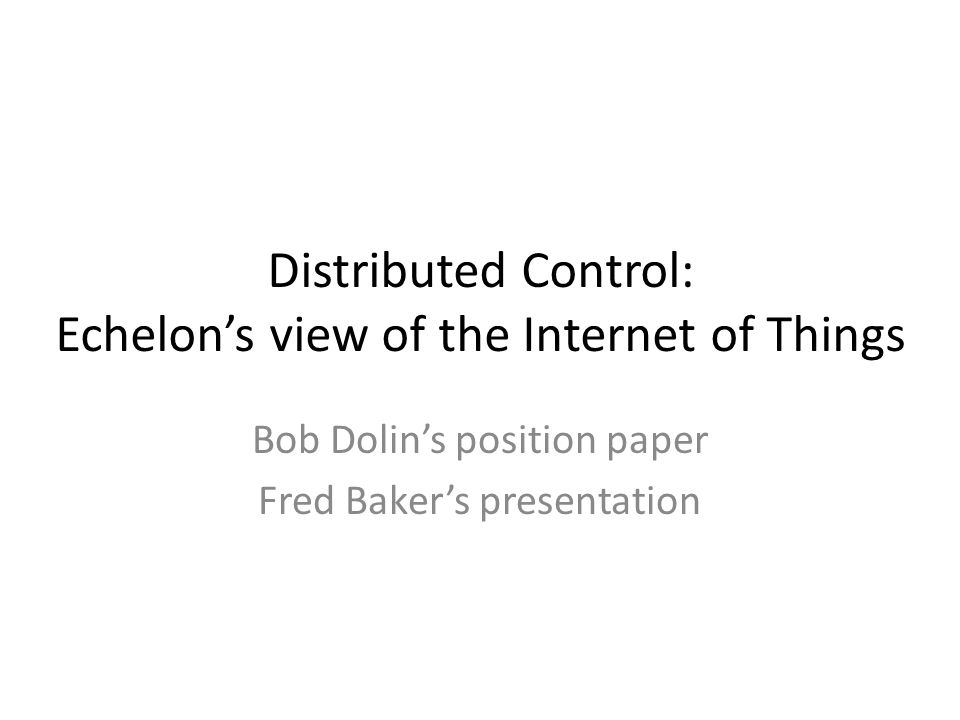 Distributed Control: Echelons view of the Internet of Things Bob Dolins position paper Fred Bakers presentation