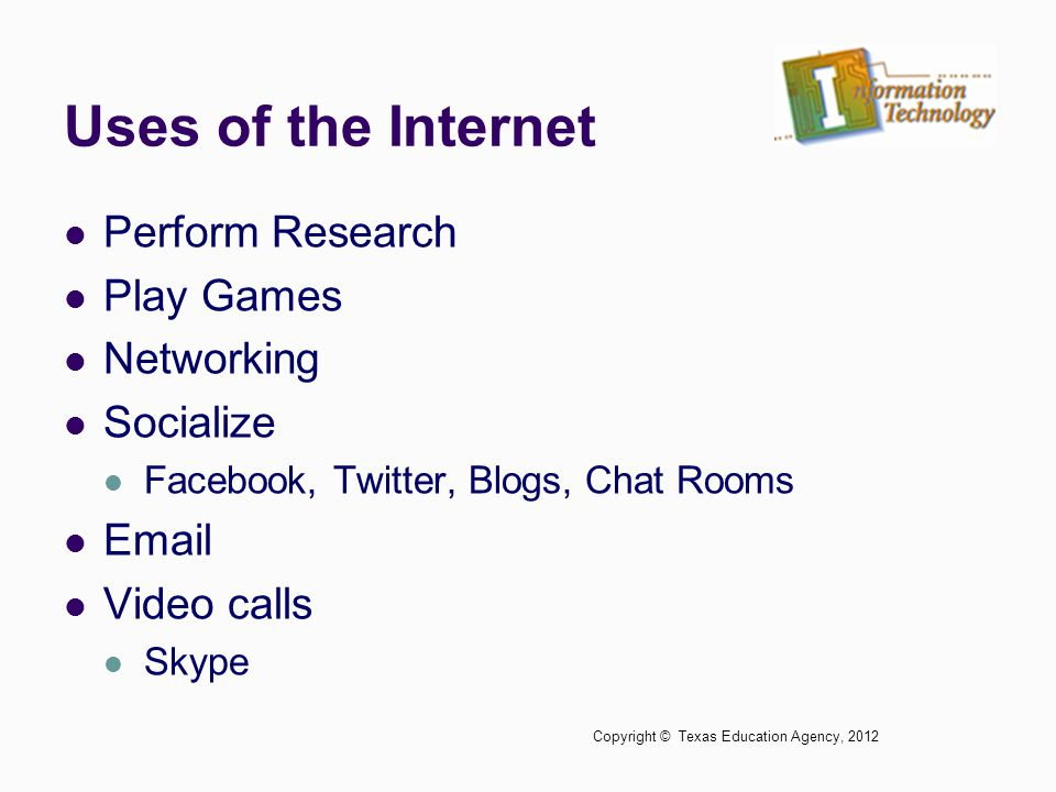 Uses of the Internet Perform Research Play Games Networking Socialize Facebook, Twitter, Blogs, Chat Rooms Email Video calls Skype Copyright © Texas E