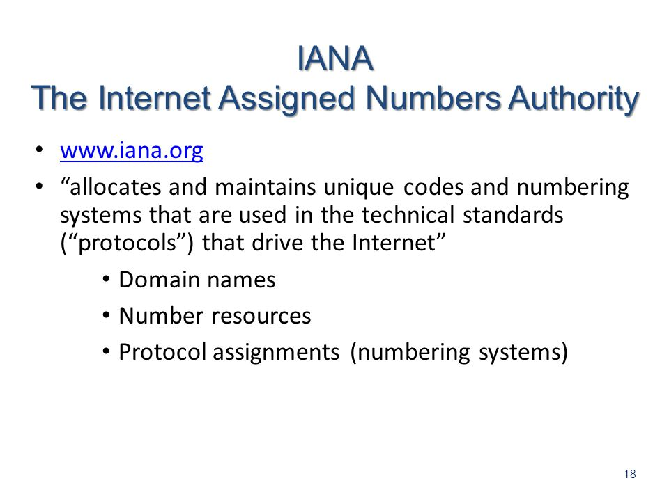 18 www.iana.org allocates and maintains unique codes and numbering systems that are used in the technical standards (protocols) that drive the Internet Domain names Number resources Protocol assignments (numbering systems) IANA The Internet Assigned Numbers Authority