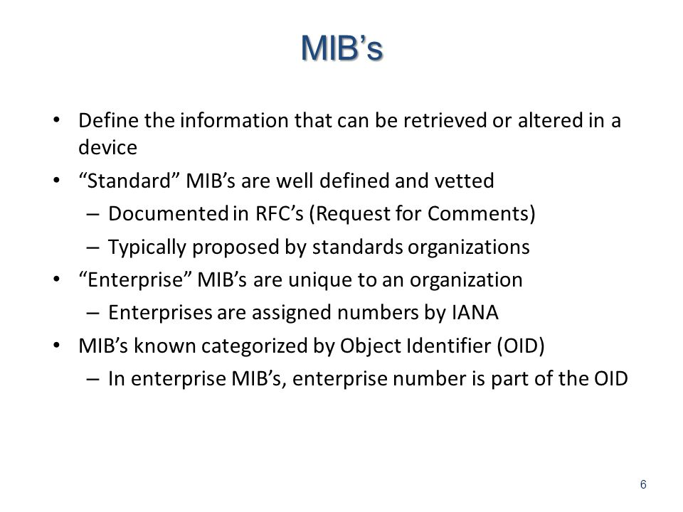6 Define the information that can be retrieved or altered in a device Standard MIBs are well defined and vetted – Documented in RFCs (Request for Comments) – Typically proposed by standards organizations Enterprise MIBs are unique to an organization – Enterprises are assigned numbers by IANA MIBs known categorized by Object Identifier (OID) – In enterprise MIBs, enterprise number is part of the OID MIBs