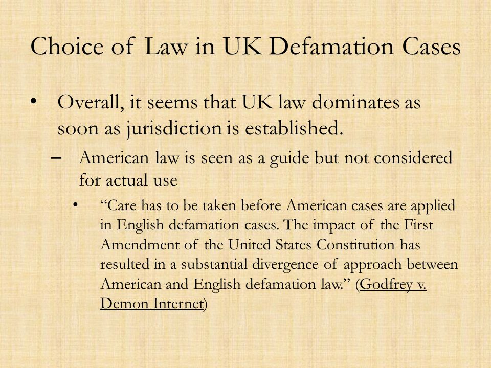 Choice of Law in UK Defamation Cases Overall, it seems that UK law dominates as soon as jurisdiction is established. – American law is seen as a guide