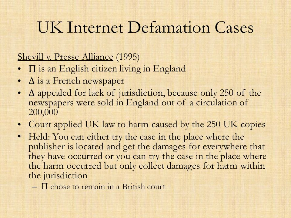 UK Internet Defamation Cases Shevill v. Presse Alliance (1995) Π is an English citizen living in England Δ is a French newspaper Δ appealed for lack o