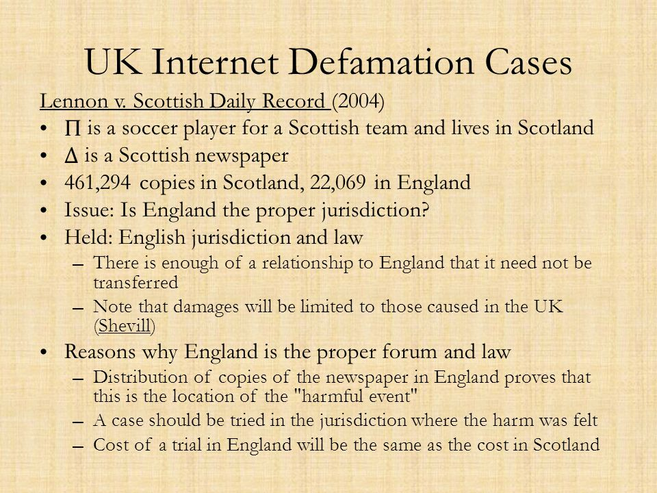 UK Internet Defamation Cases Lennon v. Scottish Daily Record (2004) Π is a soccer player for a Scottish team and lives in Scotland Δ is a Scottish new