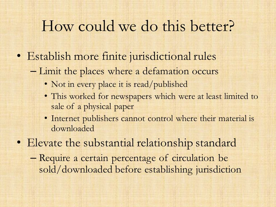 How could we do this better? Establish more finite jurisdictional rules – Limit the places where a defamation occurs Not in every place it is read/pub