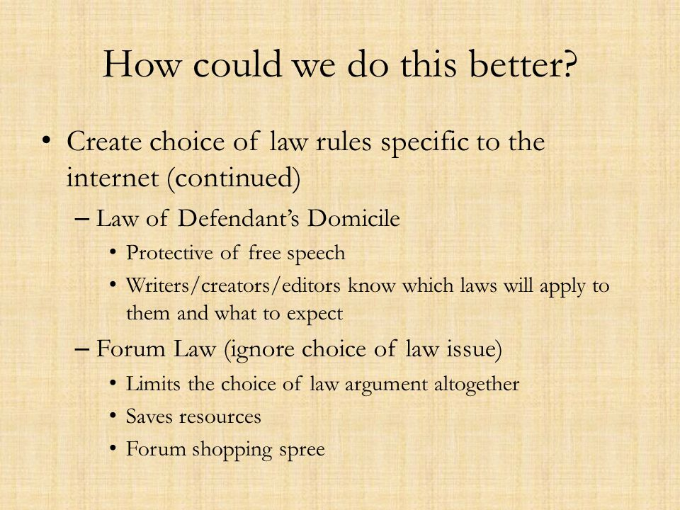 How could we do this better? Create choice of law rules specific to the internet (continued) – Law of Defendants Domicile Protective of free speech Wr