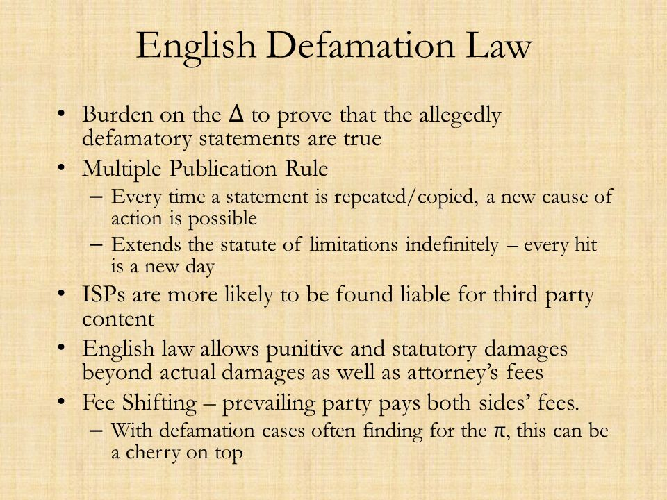 English Defamation Law Burden on the Δ to prove that the allegedly defamatory statements are true Multiple Publication Rule – Every time a statement i