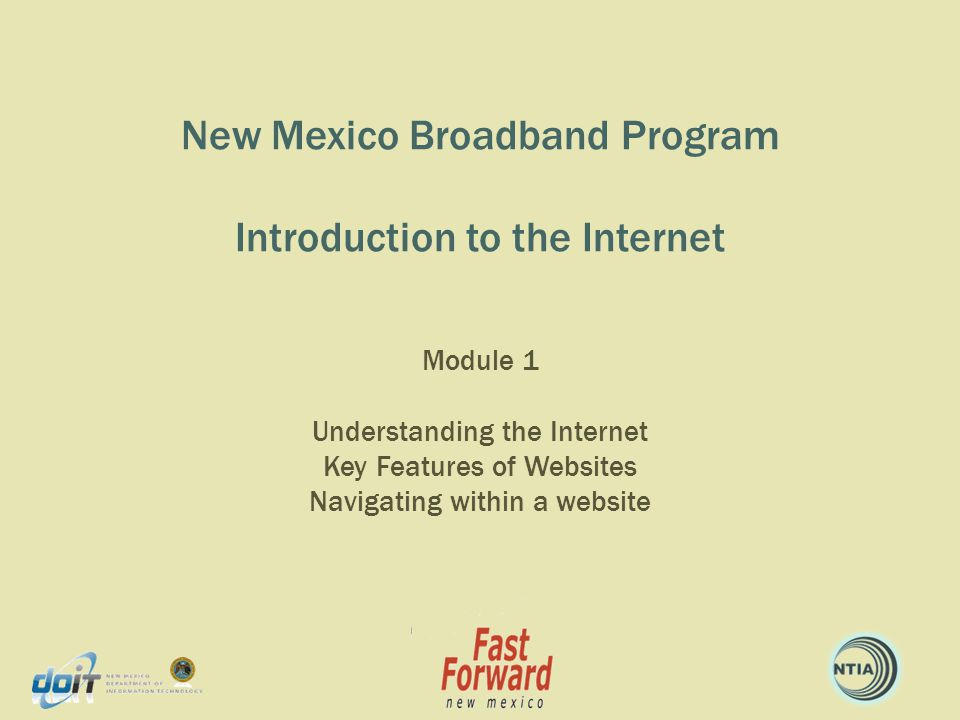 New Mexico Broadband Program in partnership with Fast Forward New Mexico Class Goals Develop comprehension of Internet terminology and concepts Develop understanding of Home Pages, menus, and links Become familiar with browsers and website navigation 2