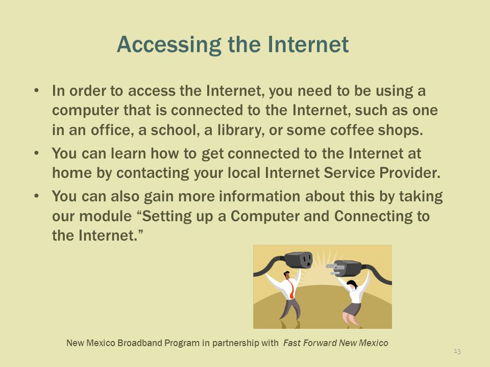 New Mexico Broadband Program in partnership with Fast Forward New Mexico Accessing the Internet In order to access the Internet, you need to be using a computer that is connected to the Internet, such as one in an office, a school, a library, or some coffee shops.