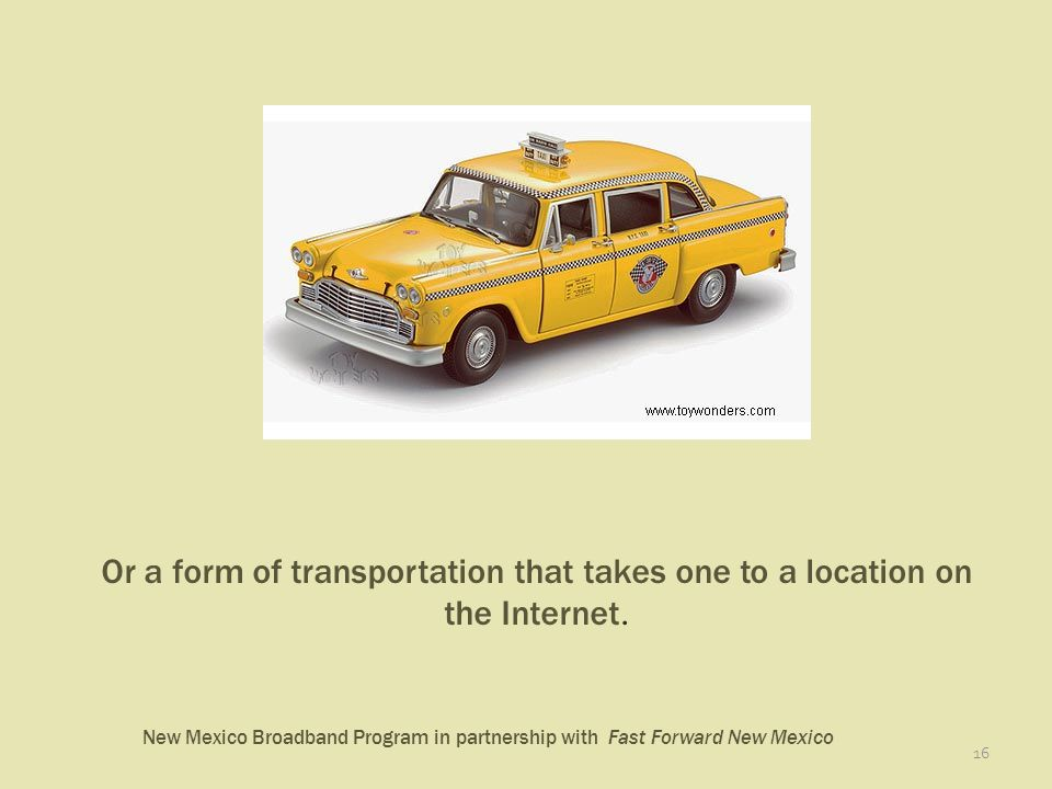 New Mexico Broadband Program in partnership with Fast Forward New Mexico 16 Or a form of transportation that takes one to a location on the Internet.