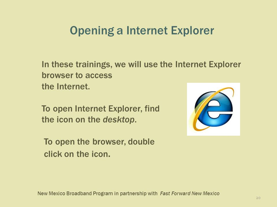 New Mexico Broadband Program in partnership with Fast Forward New Mexico Opening a Internet Explorer 20 In these trainings, we will use the Internet Explorer browser to access the Internet.