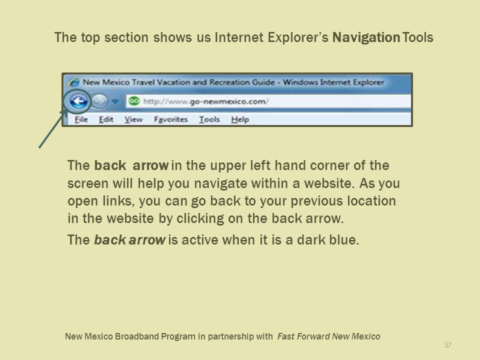 New Mexico Broadband Program in partnership with Fast Forward New Mexico The top section shows us Internet Explorers Navigation Tools 37 The back arrow in the upper left hand corner of the screen will help you navigate within a website.