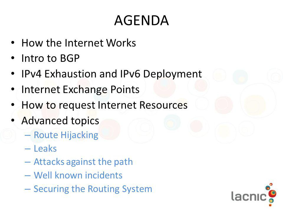 AGENDA How the Internet Works Intro to BGP IPv4 Exhaustion and IPv6 Deployment Internet Exchange Points How to request Internet Resources Advanced top