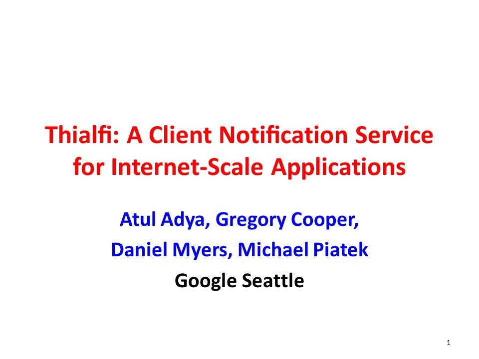 Thial: A Client Notication Service for Internet-Scale Applications Atul Adya, Gregory Cooper, Daniel Myers, Michael Piatek Google Seattle 1
