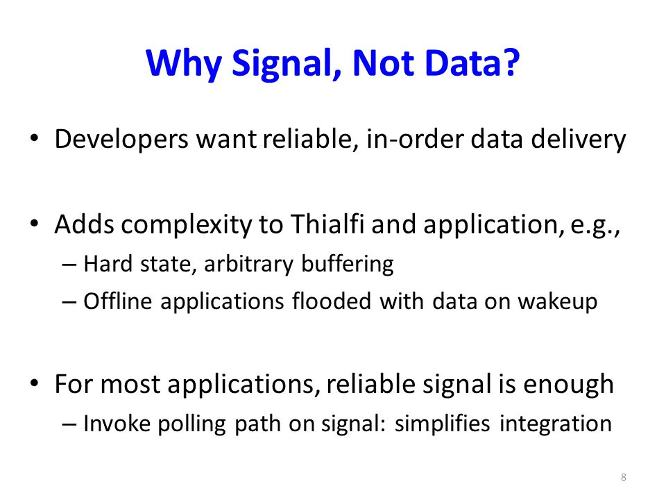 Why Signal, Not Data? Developers want reliable, in-order data delivery Adds complexity to Thialfi and application, e.g., – Hard state, arbitrary buffe