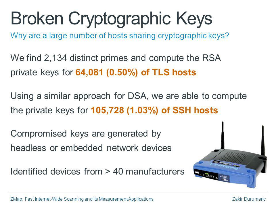 ZMap: Fast Internet-Wide Scanning and its Measurement ApplicationsZakir Durumeric Broken Cryptographic Keys We find 2,134 distinct primes and compute the RSA private keys for 64,081 (0.50%) of TLS hosts Using a similar approach for DSA, we are able to compute the private keys for 105,728 (1.03%) of SSH hosts Compromised keys are generated by headless or embedded network devices Identified devices from > 40 manufacturers Why are a large number of hosts sharing cryptographic keys