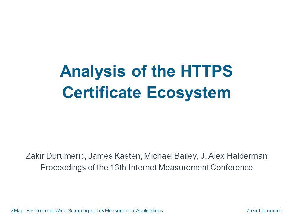 ZMap: Fast Internet-Wide Scanning and its Measurement ApplicationsZakir Durumeric Analysis of the HTTPS Certificate Ecosystem Zakir Durumeric, James Kasten, Michael Bailey, J.