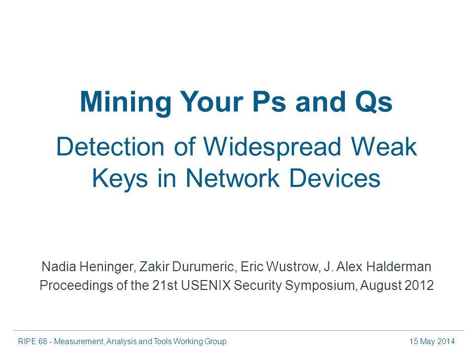 RIPE 68 - Measurement, Analysis and Tools Working Group15 May 2014 Mining Your Ps and Qs Detection of Widespread Weak Keys in Network Devices Nadia Heninger, Zakir Durumeric, Eric Wustrow, J.