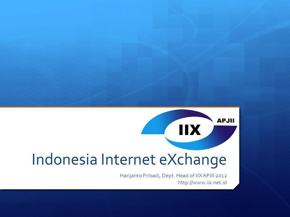 Indonesia Internet eXchange Harijanto Pribadi, Dept. Head of IIX APJII 2012 http://www.iix.net.id